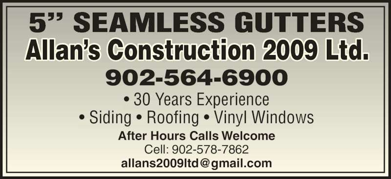 Allan's Construction Ltd (902-564-6900) - Display Ad - After Hours Calls Welcome Cell: 902-578-7862 Allan?s Construction 2009 Ltd. 5? SEAMLESS GUTTERS ? 30 Years Experience ? Siding ? Roofing ? Vinyl Windows 902-564-6900
