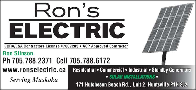 Ron's Electric (705-788-2371) - Display Ad - Ron Stinson Ph 705.788.2371  Cell 705.788.6172 www.ronselectric.ca Residential ? Commercial ? Industrial ? Standby Generators ? SOLAR INSTALLATIONS ? 171 Hutcheson Beach Rd., Unit 2, Huntsville P1H 2J2 ECRA/ESA Contractors License #7007205 ? ACP Approved Contractor Serving Muskoka