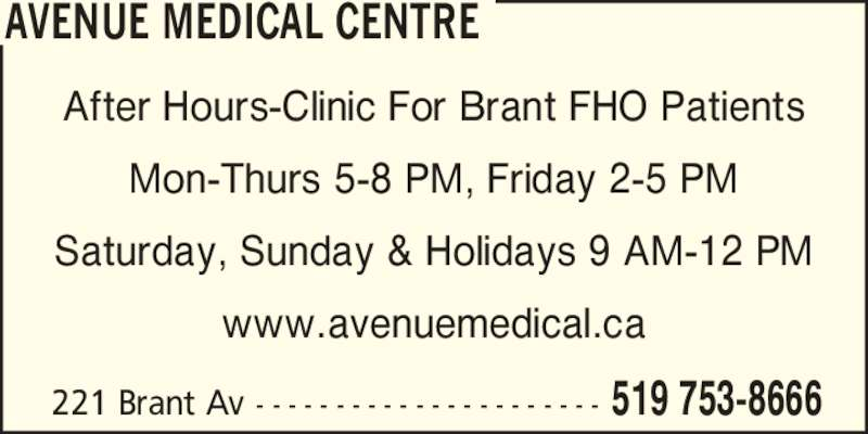 Avenue Medical Centre (519-753-8666) - Display Ad - 519 753-8666 AVENUE MEDICAL CENTRE After Hours-Clinic For Brant FHO Patients Mon-Thurs 5-8 PM, Friday 2-5 PM Saturday, Sunday & Holidays 9 AM-12 PM www.avenuemedical.ca 221 Brant Av - - - - - - - - - - - - - - - - - - - - - -