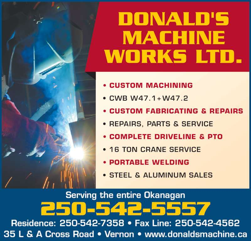 Donald's Machine Works Ltd (250-542-5557) - Display Ad - ? CUSTOM MACHINING ? CWB W47.1+ W47.2 ? CUSTOM FABRICATING & REPAIRS ? REPAIRS, PARTS & SERVICE ? COMPLETE DRIVELINE & PTO ? 16 TON CRANE SERVICE ? PORTABLE WELDING ? STEEL & ALUMINUM SALES Residence: 250-542-7358 ? Fax Line: 250-542-4562 35 L & A Cross Road ? Vernon ? www.donaldsmachine.ca Serving the entire Okanagan 250-542-5557 DONALD'S MACHINE WORKS LTD.