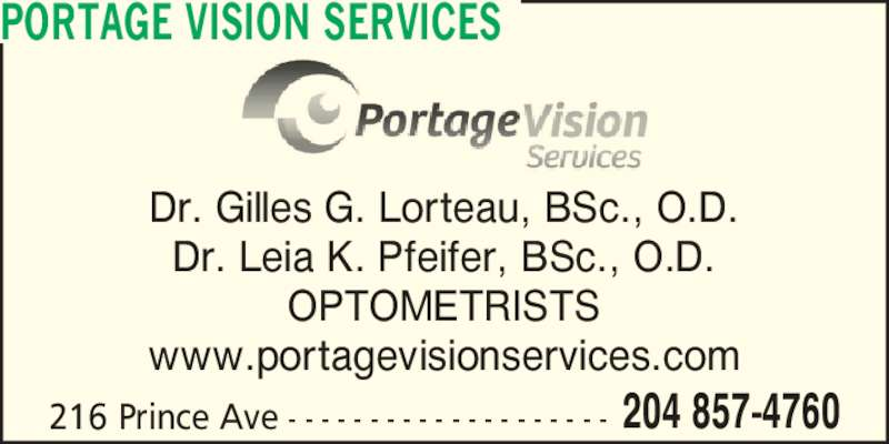 Portage Vision Services (204-857-4760) - Display Ad - 216 Prince Ave - - - - - - - - - - - - - - - - - - - - 204 857-4760 Dr. Gilles G. Lorteau, BSc., O.D. Dr. Leia K. Pfeifer, BSc., O.D. OPTOMETRISTS www.portagevisionservices.com PORTAGE VISION SERVICES