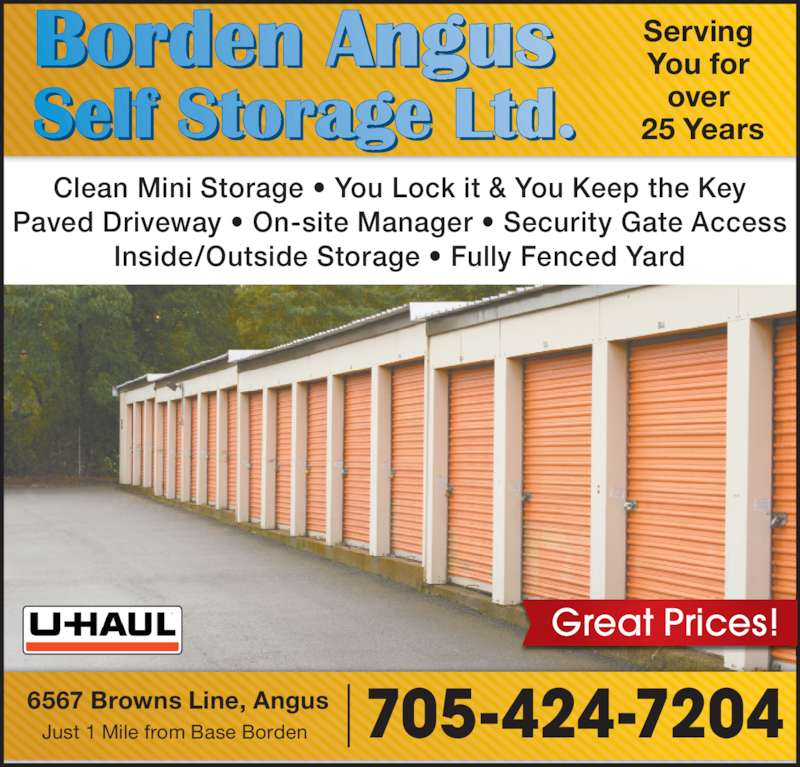 Borden Angus Self Storage (705-424-7204) - Display Ad - Clean Mini Storage ? You Lock it & You Keep the Key Paved Driveway ? On-site Manager ? Security Gate Access Inside/Outside Storage ? Fully Fenced Yard 6567 Browns Line, Angus Just 1 Mile from Base Borden 705-424-7204 Serving  You for  25 Years Great Prices! over