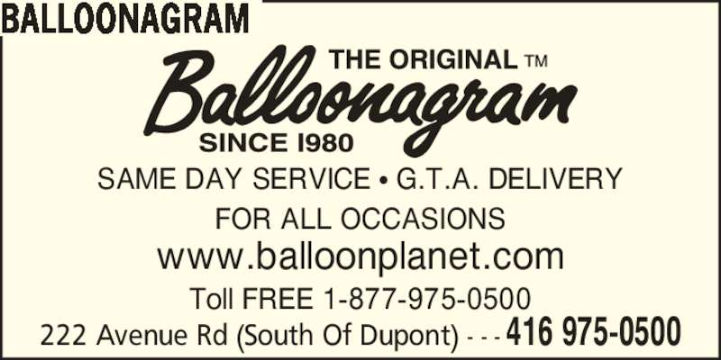 Balloonagram (416-975-0500) - Display Ad - www.balloonplanet.com SAME DAY SERVICE ? G.T.A. DELIVERY FOR ALL OCCASIONS Toll FREE 1-877-975-0500 222 Avenue Rd (South Of Dupont) - - - 416 975-0500 BALLOONAGRAM