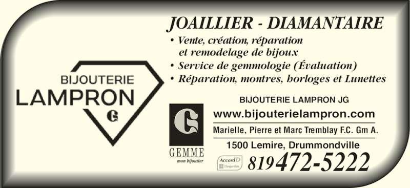 Bijouterie Lampron J G (819-472-5222) - Annonce illustrée======= - Marielle, Pierre et Marc Tremblay F.C. Gm A. 819472-5222Accord JOAILLIER - DIAMANTAIRE ? R?paration, montres, horloges et Lunettes ? Service de gemmologie (?valuation) ? Vente, cr?ation, r?paration et remodelage de bijoux www.bijouterielampron.com BIJOUTERIE LAMPRON JG 1500 Lemire, Drummondville