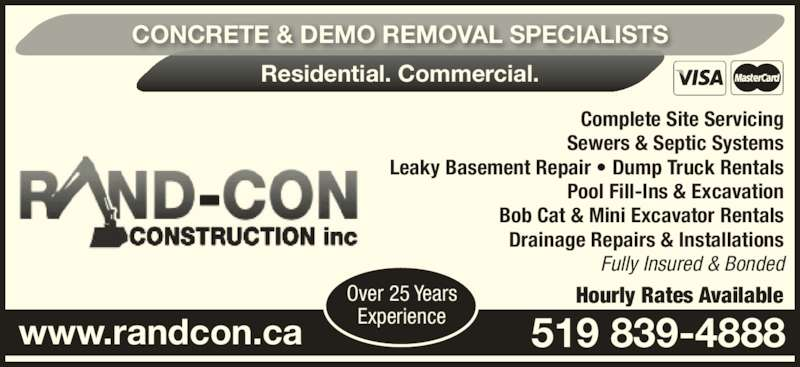 Rand-Con Construction Inc (519-839-4888) - Display Ad - Complete Site Servicing Sewers & Septic Systems Leaky Basement Repair ? Dump Truck Rentals Pool Fill-Ins & Excavation Bob Cat & Mini Excavator Rentals Drainage Repairs & Installations Fully Insured & Bonded www.randcon.ca 519 839-4888 Hourly Rates Available CONCRETE & DEMO REMOVAL SPECIALISTS Residential. Commercial. Over 25 Years Experience Complete Site Servicing Sewers & Septic Systems Leaky Basement Repair ? Dump Truck Rentals Pool Fill-Ins & Excavation Bob Cat & Mini Excavator Rentals Drainage Repairs & Installations Fully Insured & Bonded www.randcon.ca 519 839-4888 Hourly Rates Available CONCRETE & DEMO REMOVAL SPECIALISTS Residential. Commercial. Over 25 Years Experience