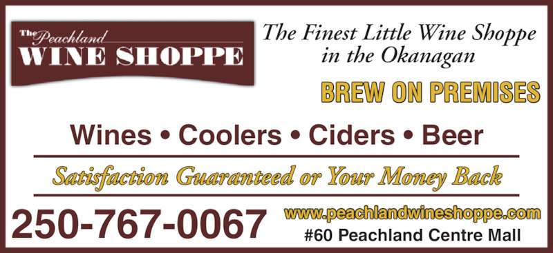 The Peachland Wine Shoppe (250-767-0067) - Display Ad - www.peachlandwineshoppe.com #60 Peachland Centre Mall250-767-0067 Wines ? Coolers ? Ciders ? Beer Satisfaction Guaranteed or Your Money Back The Finest Little Wine Shoppe in the Okanagan BREW ON PREMISES