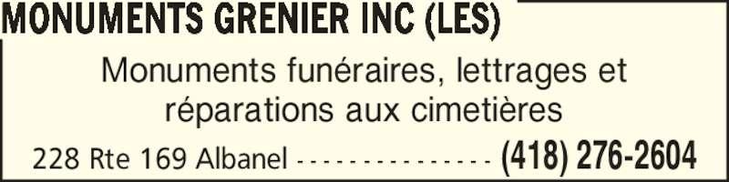 Les Monuments Grenier Inc (418-276-2604) - Annonce illustrée======= - MONUMENTS GRENIER INC (LES) 228 Rte 169 Albanel - - - - - - - - - - - - - - - (418) 276-2604 Monuments fun?raires, lettrages et r?parations aux cimeti?res