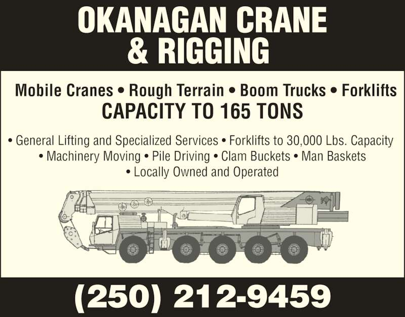 Okanagan Crane & Rigging Services (250-212-9459) - Display Ad - CAPACITY TO 165 TONS Mobile Cranes ? Rough Terrain ? Boom Trucks ? Forklifts ? General Lifting and Specialized Services ? Forklifts to 30,000 Lbs. Capacity  ? Machinery Moving ? Pile Driving ? Clam Buckets ? Man Baskets ? Locally Owned and Operated OKANAGAN CRANE & RIGGING  (250) 212-9459