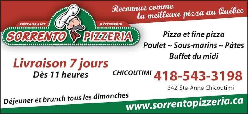 Pizzeria Sorrento (4185433198) - Annonce illustrée======= - D?s 11 heures Pizza et fine pizza Poulet ~ Sous-marins ~ P?tes Buffet du midi 342, Ste-Anne Chicoutimi CHICOUTIMI www.sorrentopizzeria. ca Reconnue comme            la meilleure pizza a u Qu?bec 418-543-3198 D?jeuner et brunch tous  les dimanches Livraison 7 jours