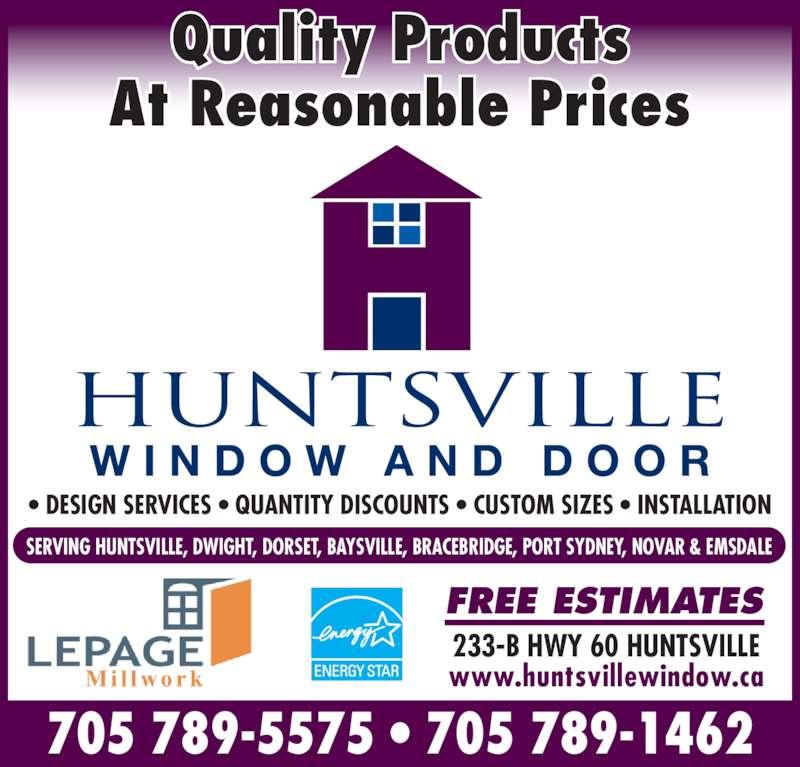 Huntsville Window & Door (705-789-5575) - Display Ad - Quality Products At Reasonable Prices FREE ESTIMATES ? DESIGN SERVICES ? QUANTITY DISCOUNTS ? CUSTOM SIZES ? INSTALLATION 233-B HWY 60 HUNTSVILLE www.huntsvillewindow.ca SERVING HUNTSVILLE, DWIGHT, DORSET, BAYSVILLE, BRACEBRIDGE, PORT SYDNEY, NOVAR & EMSDALE 705 789-5575 ? 705 789-1462