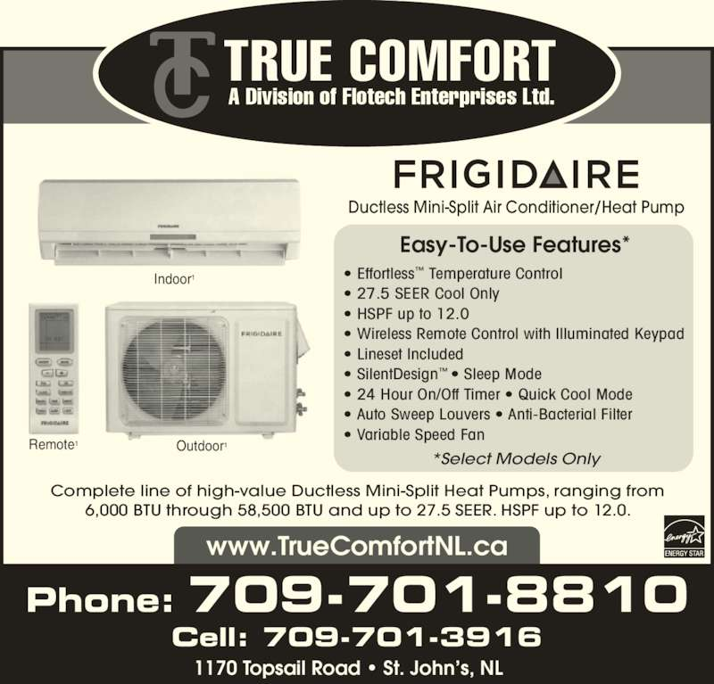 True Comfort (709-747-7310) - Display Ad - Ductless Mini-Split Air Conditioner/Heat Pump Easy-To-Use Features* *Select Models Only ? Effortless? Temperature Control ? 27.5 SEER Cool Only ? HSPF up to 12.0  ? Wireless Remote Control with Illuminated Keypad ? Lineset Included ? SilentDesign? ? Sleep Mode ? 24 Hour On/Off Timer ? Quick Cool Mode ? Auto Sweep Louvers ? Anti-Bacterial Filter ? Variable Speed Fan TRUE COMFORT A Division of Flotech Enterprises Ltd. Phone: 709-701-8810 www.TrueComfortNL.ca 1170 Topsail Road ? St. John?s, NL Complete line of high-value Ductless Mini-Split Heat Pumps, ranging from 6,000 BTU through 58,500 BTU and up to 27.5 SEER. HSPF up to 12.0. Indoor1 Remote1 Outdoor1 Cell: 709-701-3916