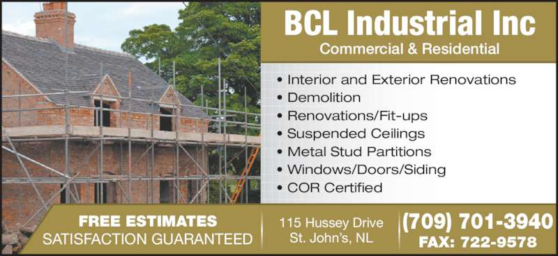 BCL Industrial Inc (709-722-9577) - Display Ad - SATISFACTION GUARANTEED 115 Hussey Drive St. John?s, NL FAX: 722-9578 (709) 701-3940 BCL Industrial Inc Commercial & Residential ? Interior and Exterior Renovations ? Demolition ? Renovations/Fit-ups ? Suspended Ceilings ? Metal Stud Partitions ? Windows/Doors/Siding ? COR Certified FREE ESTIMATES