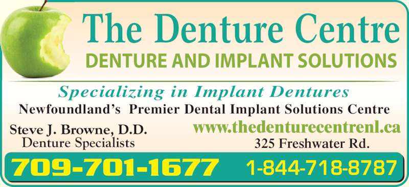 The Denture Centre (709-722-7900) - Display Ad - 325 Freshwater Rd. 709-701-1677 1-844-718-8787 Steve J. Browne, D.D. Denture Specialists www.thedenturecentrenl.ca Specializing in Implant Dentures The Denture Centre DENTURE AND IMPLANT SOLUTIONS Newfoundland?s  Premier Dental Implant Solutions Centre