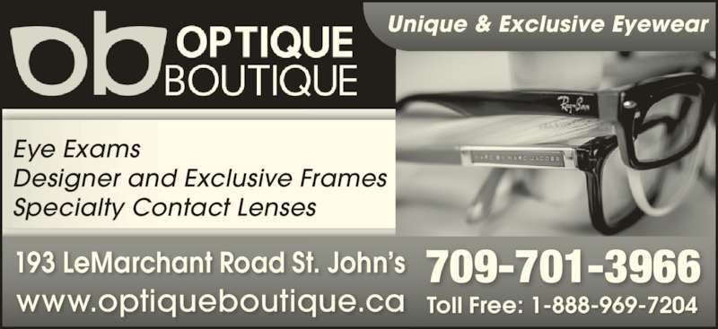 Optique Boutique (709-579-3852) - Display Ad - Eye Exams Designer and Exclusive Frames Specialty Contact Lenses 193 LeMarchant Road St. John?s www.optiqueboutique.ca 709-701-3966 Toll Free: 1-888-969-7204 Unique & Exclusive Eyewear