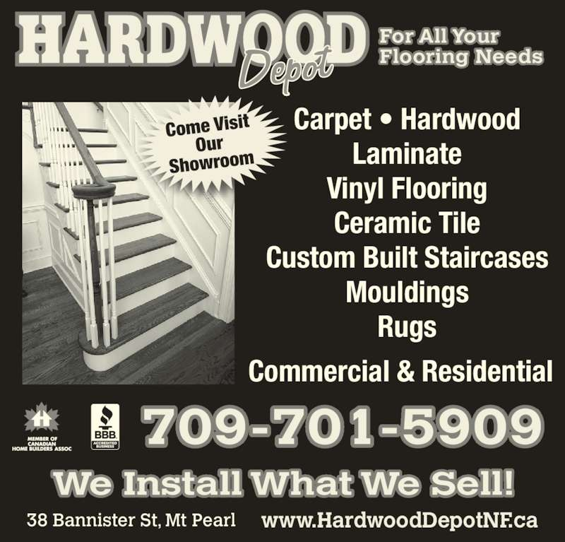 Hardwood Depot (709-364-8988) - Display Ad - We Install What We Sell! Carpet ? Hardwood Laminate Vinyl Flooring Ceramic Tile Custom Built Staircases Mouldings Rugs Come Visit Our Showroom For All Your Flooring Needs 38 Bannister St, Mt Pearl www.HardwoodDepotNF.ca 709-701-5909 Commercial & Residential