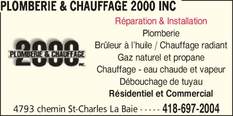 Plomberie & Chauffage 2000 Inc (418-697-2004) - Annonce illustrée======= - R?paration & Installation Plomberie Br?leur ? l?huile / Chauffage radiant Gaz naturel et propane Chauffage - eau chaude et vapeur D?bouchage de tuyau R?sidentiel et Commercial 4793 chemin St-Charles La Baie - - - - - 418-697-2004 PLOMBERIE & CHAUFFAGE 2000 INC
