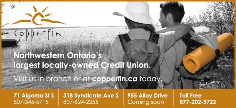 Copperfin Credit Union Ltd (807-624-2255) - Display Ad - Northwestern Ontario's  largest locally-owned  Credit Union.  Visit us in branch or at    today. 71 Algoma St S 807-346-6715 Toll Free 877-202-5722 318 Syndicate Ave S 807-624-2255