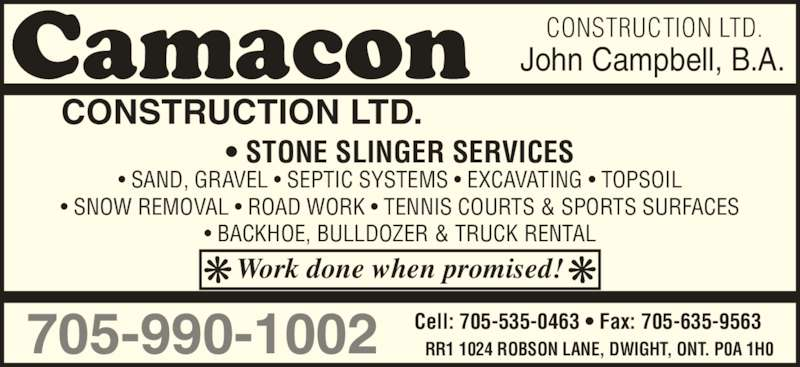 Camacon Construction Ltd (705-635-1728) - Display Ad - CONSTRUCTION LTD. RR1 1024 ROBSON LANE, DWIGHT, ONT. P0A 1H0705-990-1002 Cell: 705-535-0463 ? Fax: 705-635-9563 John Campbell, B.A. ? STONE SLINGER SERVICES Work done when promised! ? SAND, GRAVEL ? SEPTIC SYSTEMS ? EXCAVATING ? TOPSOIL ? SNOW REMOVAL ? ROAD WORK ? TENNIS COURTS & SPORTS SURFACES ? BACKHOE, BULLDOZER & TRUCK RENTAL CONSTRUCTION LTD. CONSTRUCTION LTD. RR1 1024 ROBSON LANE, DWIGHT, ONT. P0A 1H0705-990-1002 Cell: 705-535-0463 ? Fax: 705-635-9563 John Campbell, B.A. ? STONE SLINGER SERVICES Work done when promised! ? SAND, GRAVEL ? SEPTIC SYSTEMS ? EXCAVATING ? TOPSOIL ? SNOW REMOVAL ? ROAD WORK ? TENNIS COURTS & SPORTS SURFACES ? BACKHOE, BULLDOZER & TRUCK RENTAL CONSTRUCTION LTD.