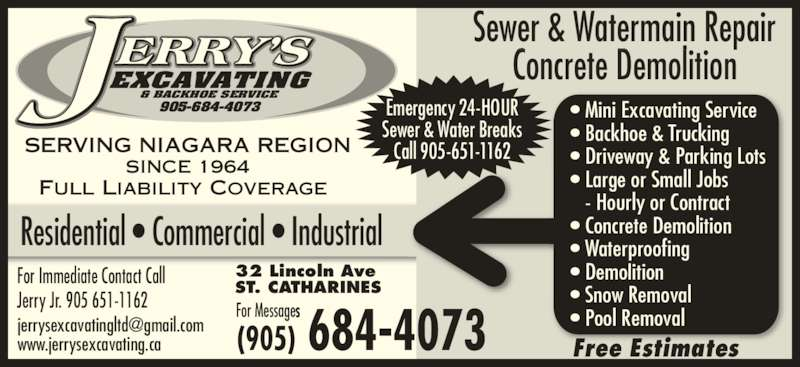 Jerry's Excavating & Backhoe Service Ltd (905-684-4073) - Display Ad - & BACKHOE SERVICE ? Mini Excavating Service 905-684-4073 SERVING NIAGARA REGION SINCE 1964 (905) 684-4073 ? Pool Removal Free Estimates Sewer & Watermain Repair Concrete Demolition Residential ? Commercial ? Industrial Full Liability Coverage For Immediate Contact Call Jerry Jr. 905 651-1162 For Messages www.jerrysexcavating.ca Emergency 24-HOUR Sewer & Water Breaks Call 905-651-1162 32 Lincoln Ave ST. CATHARINES 32 Lincoln Ave ? Waterproofing ? Demolition Free Estimates ? Driveway & Parking Lots ? Snow Removal Sewer & Watermain Repair EXCAVATING ? Backhoe & Trucking ? Large or Small Jobs Concrete Demolition Residential ? Commercial ? Industrial Full Liability Coverage For Immediate Contact Call Jerry Jr. 905 651-1162 For Messages www.jerrysexcavating.ca Emergency 24-HOUR Sewer & Water Breaks    - Hourly or Contract ? Pool Removal Call 905-651-1162 ? Concrete Demolition EXCAVATING ? Large or Small Jobs SINCE 1964 ? Backhoe & Trucking (905) 684-4073 ? Mini Excavating Service ST. CATHARINES    - Hourly or Contract ? Driveway & Parking Lots ? Concrete Demolition ? Waterproofing & BACKHOE SERVICE 905-684-4073 SERVING NIAGARA REGION ? Demolition ? Snow Removal