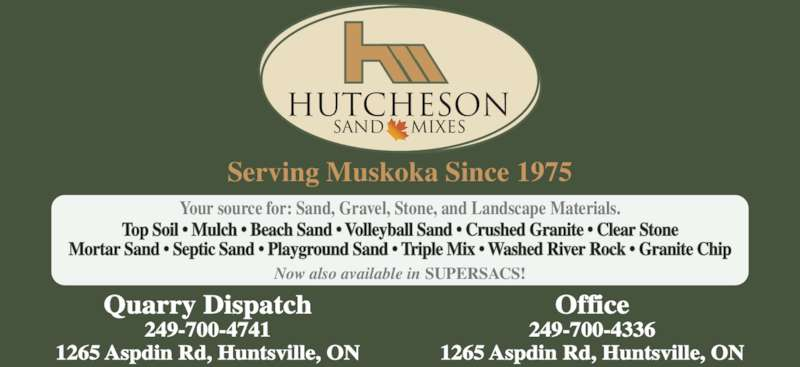 Hutcheson Sand & Gravel Limited (705-789-4457) - Display Ad - 1265 Aspdin Rd, Huntsville, ON Office 249-700-4336 1265 Aspdin Rd, Huntsville, ON Top Soil ? Mulch ? Beach Sand ? Volleyball Sand ? Crushed Granite ? Clear Stone Mortar Sand ? Septic Sand ? Playground Sand ? Triple Mix ? Washed River Rock ? Granite Chip Your source for: Sand, Gravel, Stone, and Landscape Materials. Now also available in SUPERSACS! HUTCHESON SAND MIXES Serving Muskoka Since 1975 Quarry Dispatch 249-700-4741