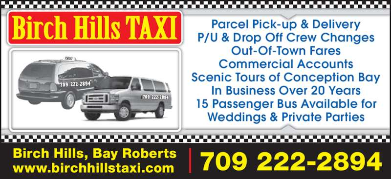 Birch Hills Taxi (709-786-4848) - Display Ad - Birch Hills, Bay Roberts www.birchhillstaxi.com 709 222-2894 Parcel Pick-up & Delivery P/U & Drop Off Crew Changes Out-Of-Town Fares Commercial Accounts Scenic Tours of Conception Bay In Business Over 20 Years 15 Passenger Bus Available for Weddings & Private Parties