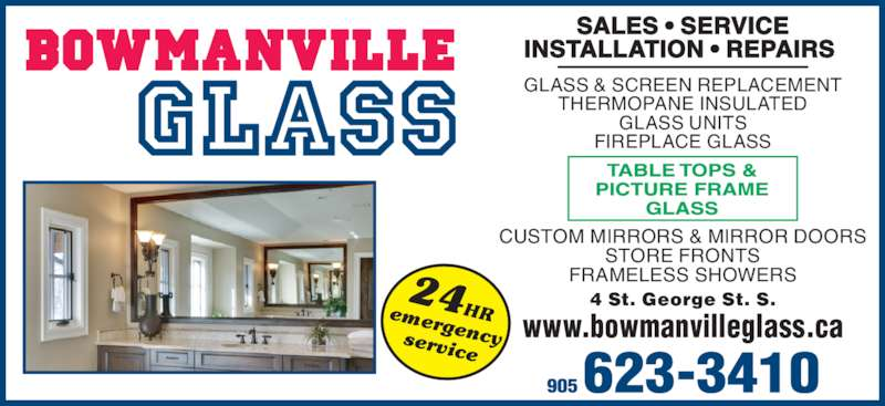 Bowmanville Glass (905-623-3410) - Display Ad - CUSTOM MIRRORS & MIRROR DOORS STORE FRONTS FRAMELESS SHOWERS GLASS & SCREEN REPLACEMENT THERMOPANE INSULATED GLASS UNITS FIREPLACE GLASS 4 St. George St. S. www.bowmanvilleglass.ca SALES ? SERVICE INSTALLATION ? REPAIRS