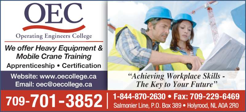 Operating Engineers College (709-229-6464) - Display Ad - Mobile Crane Training Apprenticeship ? Certification 709-701-3852 Website: www.oecollege.ca 1-844-870-2630 ? Fax: 709-229-6469 Salmonier Line, P.O. Box 389 ? Holyrood, NL A0A 2R0 ?Achieving Workplace Skills - The Key to Your Future? We offer Heavy Equipment &