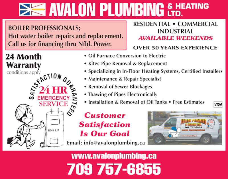 Avalon Plumbing & Heating Ltd (709-726-8277) - Display Ad - RESIDENTIAL ? COMMERCIAL ? Installation & Removal of Oil Tanks ? Free Estimates 709 757-6855 Customer Satisfaction Is Our Goal OVER 50 YEARS EXPERIENCE INDUSTRIALBOILER PROFESSIONALS; Hot water boiler repairs and replacement. Call us for financing thru Nfld. Power. ? Oil Furnace Conversion to Electric  ? Kitec Pipe Removal & Replacement ? Specializing in In-Floor Heating Systems, Certified Installers ? Maintenance & Repair Specialist ? Removal of Sewer Blockages  ? Thawing of Pipes Electronically AVAILABLE WEEKENDS EMERGENCY 24 Month Warranty conditions apply AVALON PLUMBING & HEATINGLTD. www.avalonplumbing.ca