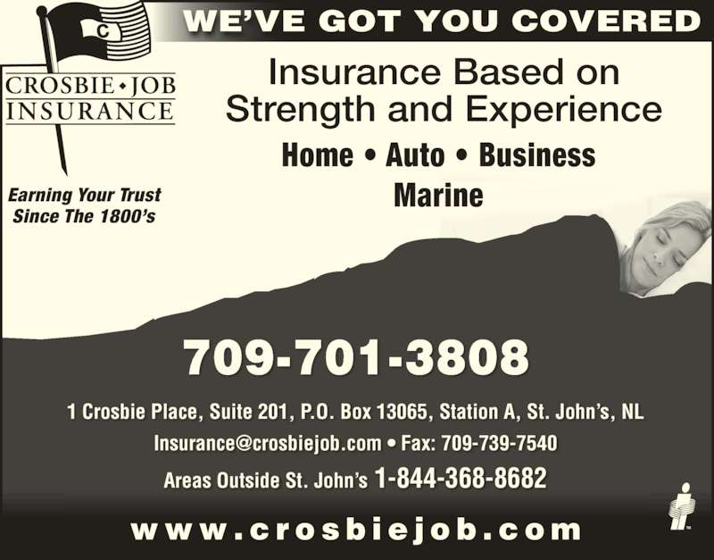 Crosbie Job Insurance Limited (709-726-5414) - Display Ad - Insurance Based on Strength and Experience Home • Auto • Business Marine WE'VE GOT YOU COVERED Earning Your Trust Since The 1800's 709-701-3808 1 Crosbie Place, Suite 201, P.O. Box 13065, Station A, St. John's, NL Areas Outside St. John's 1-844-368-8682 w w w . c r o s b i e j o b . c o m