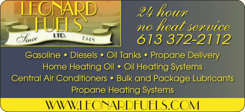 Leonard Fuels Ltd (613-372-2112) - Display Ad - Gasoline ? Diesels ? Oil Tanks ? Propane Delivery Home Heating Oil ? Oil Heating Systems Central Air Conditioners ? Bulk and Package Lubricants Propane Heating Systems 613 372-2112 WWW.LEONARDFUELS.COM 24 hour no heat service
