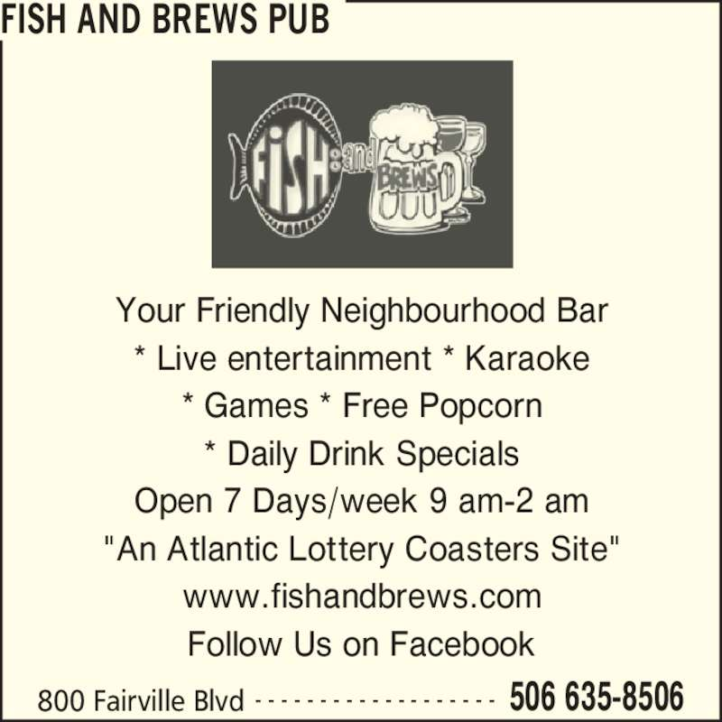 "Fish and Brews Pub (506-635-8506) - Display Ad - FISH AND BREWS PUB 800 Fairville Blvd 506 635-8506- - - - - - - - - - - - - - - - - - - Your Friendly Neighbourhood Bar * Live entertainment * Karaoke * Games * Free Popcorn * Daily Drink Specials Open 7 Days/week 9 am-2 am ""An Atlantic Lottery Coasters Site"" www.fishandbrews.com Follow Us on Facebook"
