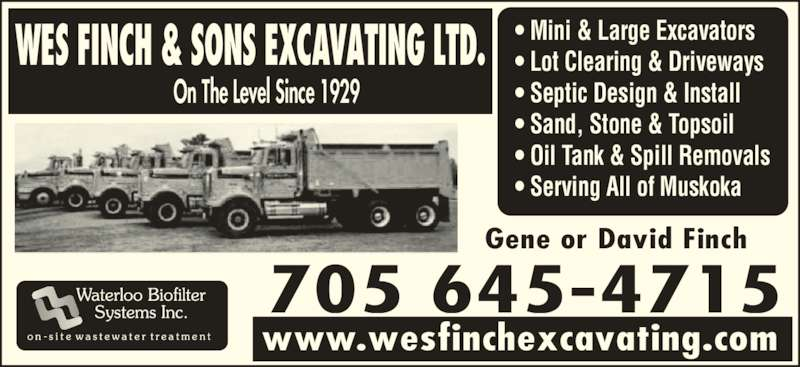 Wes Finch & Sons Excavating Ltd (705-645-4715) - Display Ad - Gene or David Finch 705 801-6276 WES FINCH & SONS EXCAVATING LTD. On The Level Since 1929 www.wesfinchexcavating.com  ? Mini & Large Excavators ? Lot Clearing & Driveways ? Septic Design & Install ? Sand, Stone & Topsoil ? Oil Tank & Spill Removals ? Serving All of Muskoka Gene or David Finch 705 801-6276 WES FINCH & SONS EXCAVATING LTD. On The Level Since 1929 www.wesfinchexcavating.com  ? Mini & Large Excavators ? Lot Clearing & Driveways ? Septic Design & Install ? Sand, Stone & Topsoil ? Oil Tank & Spill Removals ? Serving All of Muskoka