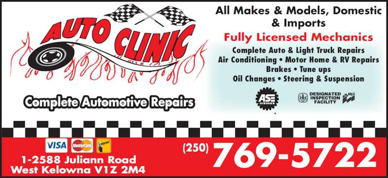 The Auto Clinic (250-769-5722) - Display Ad - 1-2588 Juliann Road West Kelowna V1Z 2M4 769-5722 (250) Complete Automotive Repairs All Makes & Models, Domestic & Imports Fully Licensed Mechanics Complete Auto & Light Truck Repairs Air Conditioning ? Motor Home & RV Repairs Brakes ? Tune ups Oil Changes ? Steering & Suspension