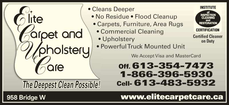 Elite Upholstery & Carpet Care (613-354-7473) - Display Ad - Off. 613-354-7473 1-866-396-5930 www.elitecarpetcare.ca Cell- 613-483-5932 Certified Cleaner on Duty ? Cleans Deeper   ? No Residue ? Flood Cleanup The Deepest Clean Possible!    ? Carpets, Furniture, Area Rugs      ? Commercial Cleaning       ? Upholstery      ? Powerful Truck Mounted Unit We Accept Visa and MasterCard 958 Bridge W