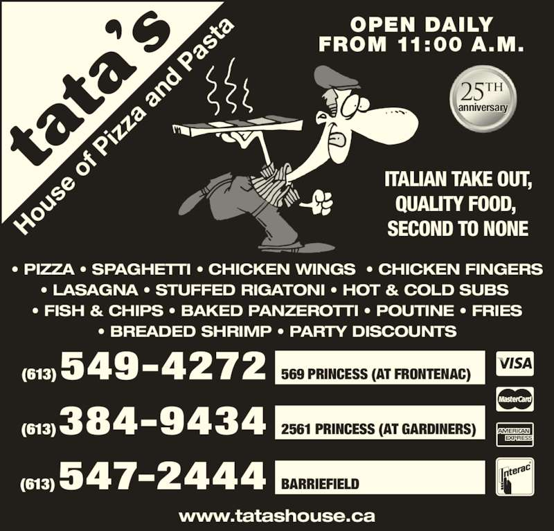 Tata's House Of Pizza & Pasta (6135494272) - Display Ad - ITALIAN TAKE OUT, QUALITY FOOD,  SECOND TO NONEHo us e  of  P izz a  an d  Pa st ? PIZZA ? SPAGHETTI ? CHICKEN WINGS  ? CHICKEN FINGERS ? LASAGNA ? STUFFED RIGATONI ? HOT & COLD SUBS  ? FISH & CHIPS ? BAKED PANZEROTTI ? POUTINE ? FRIES ? BREADED SHRIMP ? PARTY DISCOUNTS www.tatashouse.ca (613) 549-4272 569 PRINCESS (AT FRONTENAC) (613) 384-9434 2561 PRINCESS (AT GARDINERS) (613) 547-2444 BARRIEFIELD  anniversary th OPEN DAILY FROM 11:00 A.M.