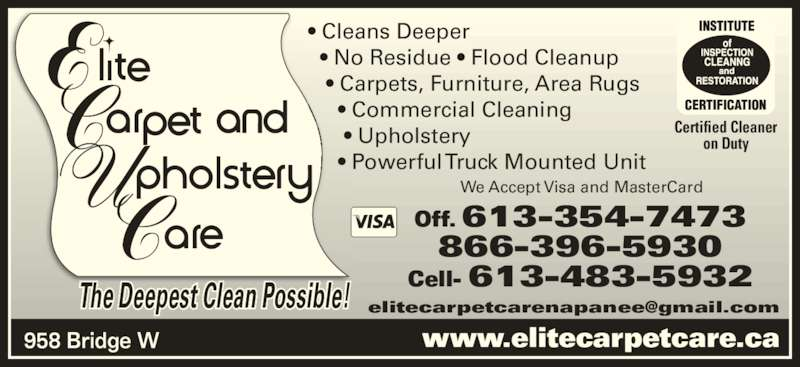 Elite Upholstery & Carpet Care (613-354-7473) - Display Ad - 866-396-5930 Cell- 613-483-5932 www.elitecarpetcare.ca Off. 613-354-7473 The Deepest Clean Possible! Certified Cleaner on Duty ? Cleans Deeper   ? No Residue ? Flood Cleanup    ? Carpets, Furniture, Area Rugs      ? Commercial Cleaning       ? Upholstery We Accept Visa and MasterCard 958 Bridge W      ? Powerful Truck Mounted Unit