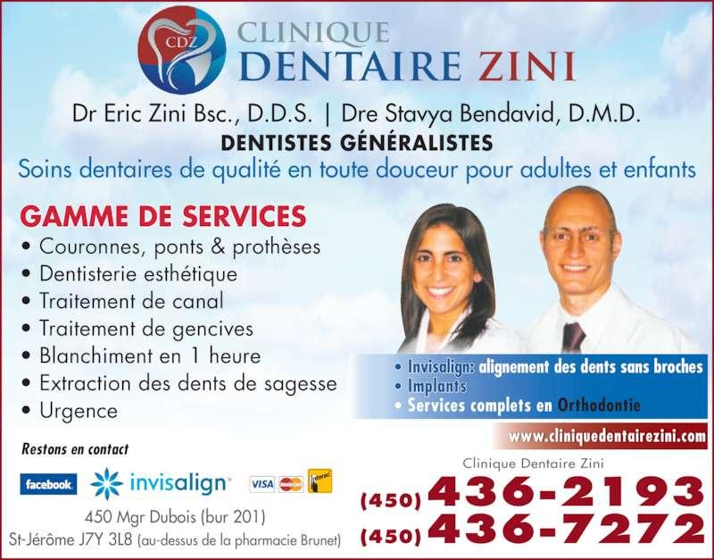 Clinique Dentaire Zini & Ass (4504362193) - Annonce illustrée======= - Dr Eric Zini Bsc., D.D.S. | Dre Stavya Bendavid, D.M.D. DENTISTES G?N?RALISTES Soins dentaires de qualit? en toute douceur pour adultes et enfants GAMME DE SERVICES  ? Couronnes, ponts & proth?ses ? Dentisterie esth?tique ? Traitement de canal ? Traitement de gencives ? Blanchiment en 1 heure ? Extraction des dents de sagesse (450)436-2193 (450)436-7272 Clinique Dentaire Zini www.cliniquedentairezini.com 450 Mgr Dubois (bur 201) St-J?r?me J7Y 3L8 (au-dessus de la pharmacie Brunet) Restons en contact ? Invisalign: ? Implants  ? Services complets en Orthodontie  ? Urgence  alignement des dents sans broches