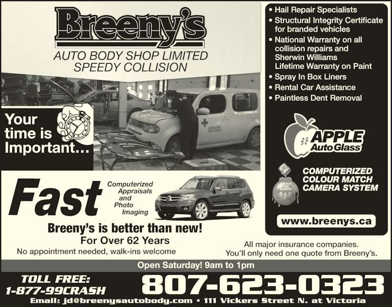 Breeny's Auto Body Shop Ltd (807-623-0323) - Display Ad - Your time is Important? SPEEDY COLLISION ? Hail Repair Specialists ? Structural Integrity Certificate for branded vehicles ? National Warranty on all collision repairs and Sherwin Williams Lifetime Warranty on Paint ? Spray In Box Liners ? Rental Car Assistance ? Paintless Dent Removal www.breenys.ca Fast ComputerizedAppraisalsandPhotoImaging Breeny?s is better than new! For Over 62 Years 807-623-0323TOLL FREE:1-877-99CRASH Open Saturday! 9am to 1pm All major insurance companies. You?ll only need one quote from Breeny?s.No appointment needed, walk-ins welcome