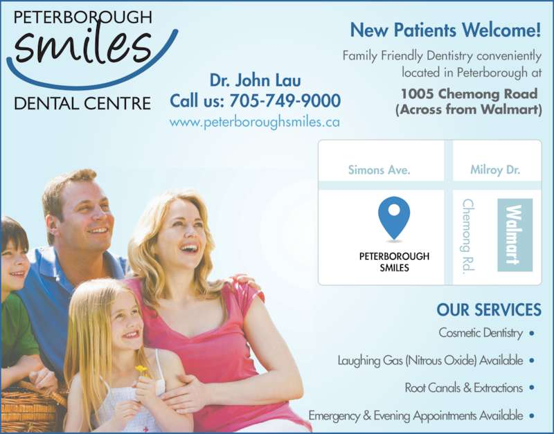 Peterborough Smiles Dental Centre (705-749-9000) - Display Ad - www.peterboroughsmiles.ca located in Peterborough at Cosmetic Dentistry Laughing Gas (Nitrous Oxide) Available Root Canals & Extractions Emergency & Evening Appointments Available Dr. John Lau Call us: 705-749-9000 alm art Simons Ave. PETERBOROUGH SMILES Milroy Dr. hem ong Rd. New Patients Welcome! OUR SERVICES 1005 Chemong Road (Across from Walmart) Family Friendly Dentistry conveniently