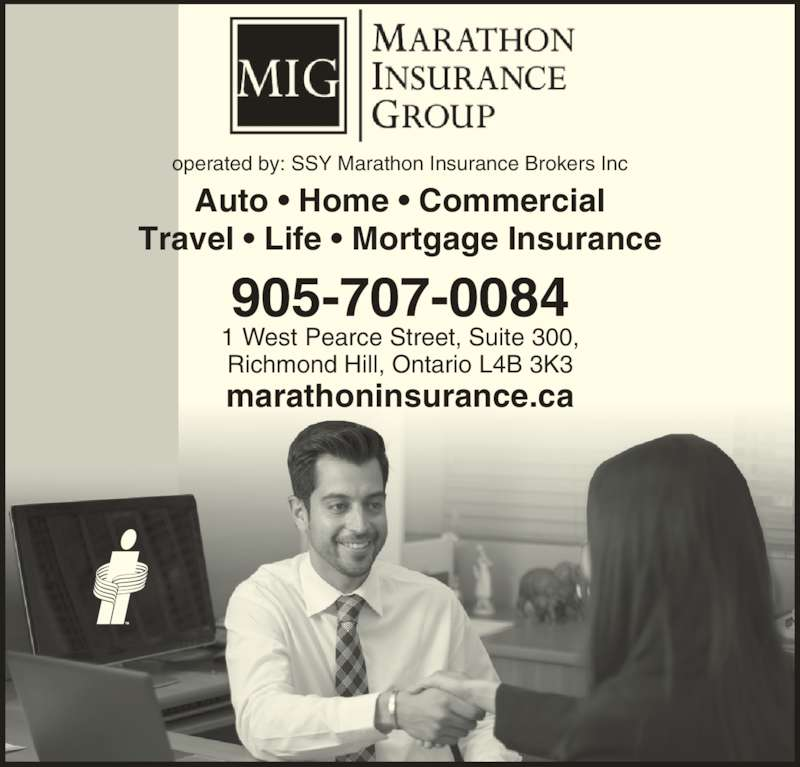 Marathon Insurance Group (905-707-0084) - Display Ad - Travel ? Life ? Mortgage Insurance marathoninsurance.ca 905-707-0084 1 West Pearce Street, Suite 300, Richmond Hill, Ontario L4B 3K3 operated by: SSY Marathon Insurance Brokers Inc Auto ? Home ? Commercial