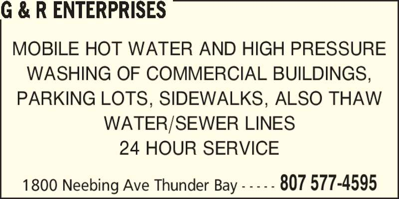 G & R Enterprises (807-577-4595) - Display Ad - G & R ENTERPRISES MOBILE HOT WATER AND HIGH PRESSURE WASHING OF COMMERCIAL BUILDINGS, PARKING LOTS, SIDEWALKS, ALSO THAW WATER/SEWER LINES 24 HOUR SERVICE 807 577-45951800 Neebing Ave Thunder Bay - - - - -