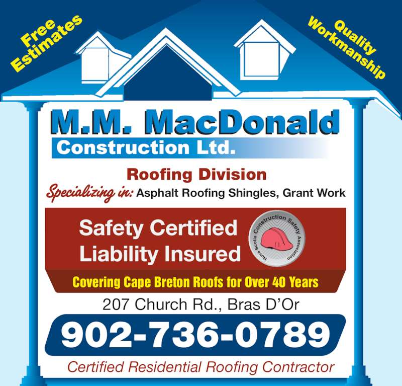 MacDonald M M Construction Ltd (9027360789) - Display Ad - 902-736-0789 207 Church Rd., Bras D?Or Certified Residential Roofing Contractor Fr ee Es at es Quality Workmanship Roofing Division Asphalt Roofing Shingles, Grant Work Covering Cape Breton Roofs for Over 40 Years Safety Certified Liability Insured tim
