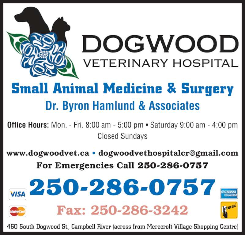 Dogwood Veterinary Hospital Ltd (250-286-0757) - Display Ad - 460 South Dogwood St., Campbell River (across from Merecroft Village Shopping Centre) For Emergencies Call 250-286-0757 Fax: 250-286-3242 250-286-0757 Dr. Byron Hamlund & Associates Office Hours: Mon. - Fri. 8:00 am - 5:00 pm ? Saturday 9:00 am - 4:00 pm Closed Sundays Small Animal Medicine & Surgery