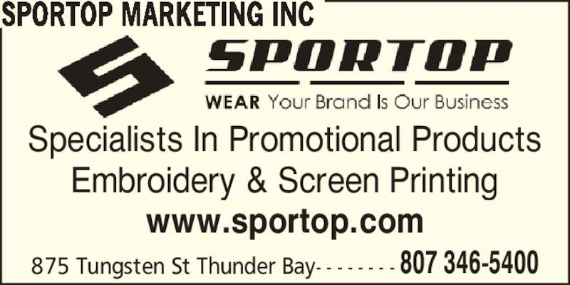 Sportop Marketing Inc (807-346-5400) - Display Ad - SPORTOP MARKETING INC Specialists In Promotional Products Embroidery & Screen Printing www.sportop.com 807 346-5400875 Tungsten St Thunder Bay- - - - - - - - SPORTOP MARKETING INC Specialists In Promotional Products Embroidery & Screen Printing www.sportop.com 807 346-5400875 Tungsten St Thunder Bay- - - - - - - -