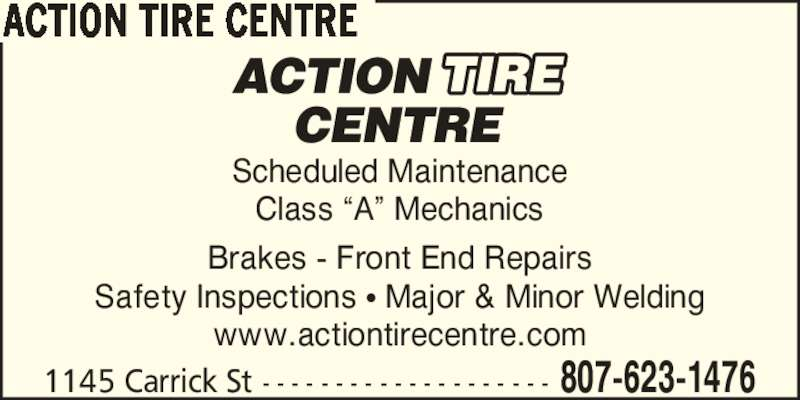 Action Tire Centre (807-623-1476) - Display Ad - Scheduled Maintenance Brakes - Front End Repairs Safety Inspections ? Major & Minor Welding www.actiontirecentre.com 1145 Carrick St - - - - - - - - - - - - - - - - - - - - 807-623-1476 ACTION TIRE CENTRE Class ?A? Mechanics