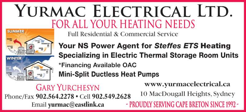 Yurmac Electrical Ltd (902-564-2278) - Display Ad - FOR ALL YOUR HEATING NEEDS Full Residential & Commercial Service - PROUDLY SERVING CAPE BRETON SINCE 1992 - Your NS Power Agent for Steffes ETS Heating Specializing in Electric Thermal Storage Room Units *Financing Available OAC Mini-Split Ductless Heat Pumps Gary Yurchesyn Phone/Fax 902.564.2278 ? Cell 902.549.2628 www.yurmacelectrical.ca 10 MacDougall Heights, Sydney
