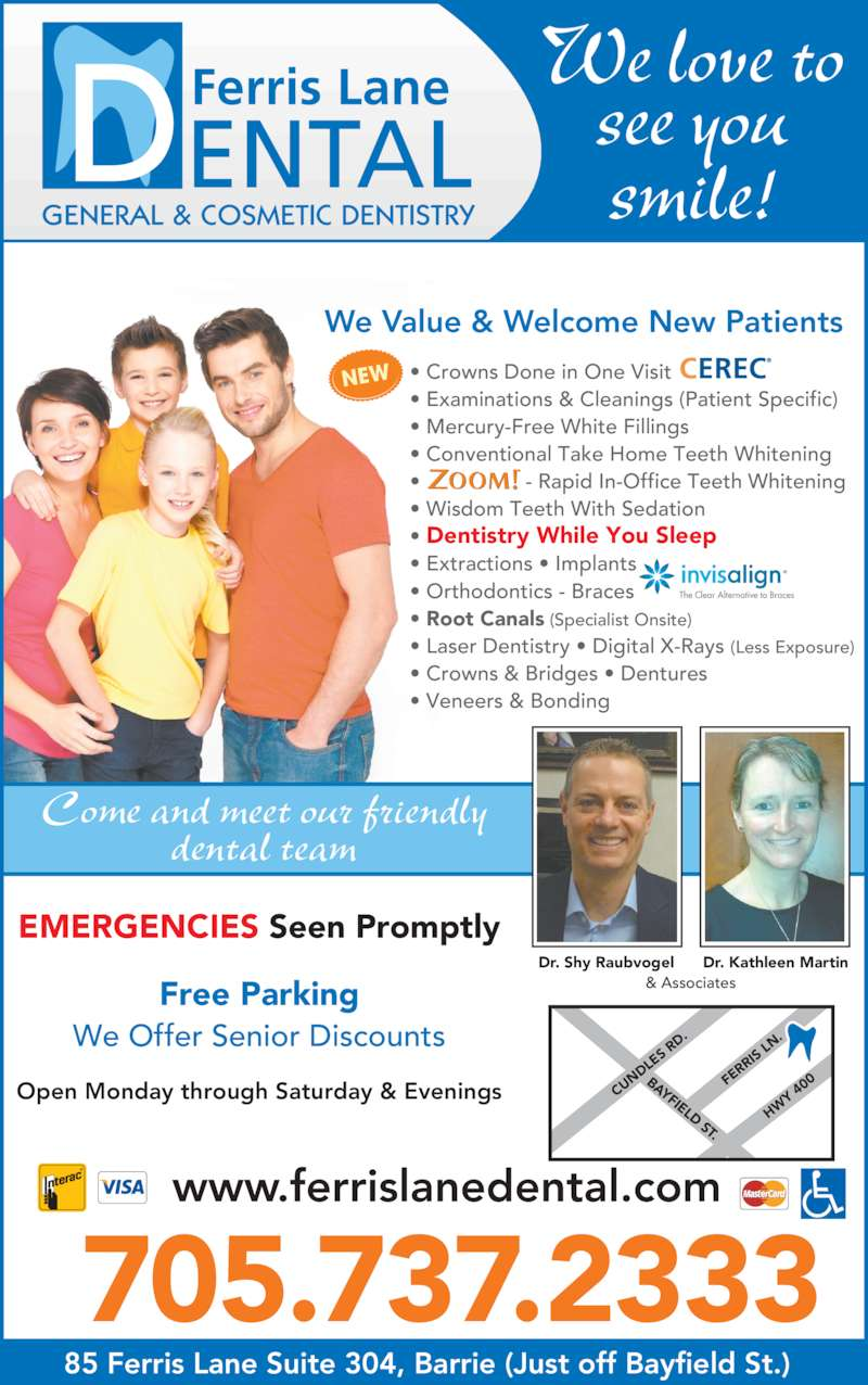 Ferris Lane Dental (7057372333) - Display Ad - & Associates Come and meet our friendly dental team Open Monday through Saturday & Evenings Dr. Shy Raubvogel Dr. Kathleen Martin EMERGENCIES Seen Promptly 705.737.2333 Free Parking We Offer Senior Discounts 85 Ferris Lane Suite 304, Barrie (Just off Bayfield St.) We love to smile! ? Crowns Done in One Visit ? Examinations & Cleanings (Patient Specific) ? Mercury-Free White Fillings ? Conventional Take Home Teeth Whitening ?                  - Rapid In-Office Teeth Whitening ? Wisdom Teeth With Sedation ? Dentistry While You Sleep   ? Extractions ? Implants   RR ? Orthodontics - Braces ? Root Canals (Specialist Onsite) ? Laser Dentistry ? Digital X-Rays (Less Exposure) ? Crowns & Bridges ? Dentures ? Veneers & Bonding NEW We Value & Welcome New Patients CU ND LE S R D. BAYFIELD ST. see you FE RR IS  LN HW Y  40 www.ferrislanedental.com