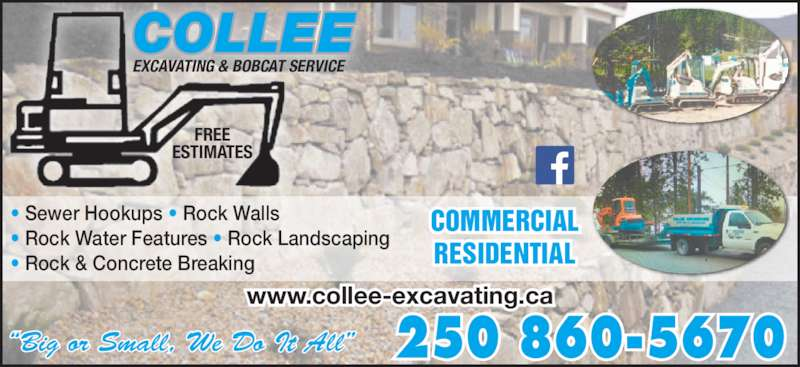 Collee Excavating (2508605670) - Display Ad - ?Big or Small, We Do It All? 250 860-5670 www.collee-excavating.ca ? Sewer Hookups ? Rock Walls ? Rock Water Features ? Rock Landscaping ? Rock & Concrete Breaking COMMERCIAL RESIDENTIAL EXCAVATING & BOBCAT SERVICE FREE ESTIMATES COLLEE ?Big or Small, We Do It All? 250 860-5670 www.collee-excavating.ca ? Sewer Hookups ? Rock Walls ? Rock Water Features ? Rock Landscaping ? Rock & Concrete Breaking COMMERCIAL RESIDENTIAL EXCAVATING & BOBCAT SERVICE FREE ESTIMATES COLLEE