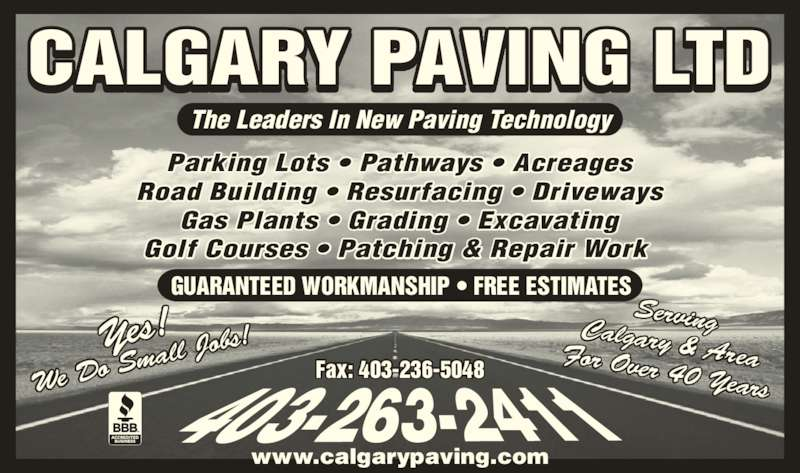 Calgary Paving Ltd (403-263-2411) - Display Ad - The Leaders In New Paving Technology Parking Lots ? Pathways ? Acreages Road Building ? Resurfacing ? Driveways Gas Plants ? Grading ? Excavating Golf Courses ? Patching & Repair Work  GUARANTEED WORKMANSHIP ? FREE ESTIMATES Yes! We Do  Small  Jobs! CALGARY PAVING LTD Fax: 403-236-5048 ServingCalgary & AreaFor Over 40 Years www.calgarypaving.com