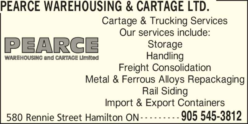 Pearce Warehousing & Cartage Ltd. (905-545-3812) - Annonce illustrée======= - PEARCE WAREHOUSING & CARTAGE LTD. 580 Rennie Street Hamilton ON 905 545-3812- - - - - - - - - Cartage & Trucking Services Our services include: Storage Handling Freight Consolidation Metal & Ferrous Alloys Repackaging Rail Siding Import & Export Containers